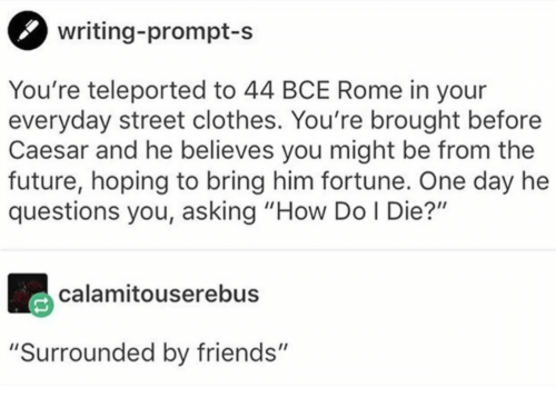 "Rome: writing-prompt-s  You're teleported to 44 BCE Rome in your  everyday street clothes. You're brought before  Caesar and he believes you might be from the  future, hoping to bring him fortune. One day he  questions you, asking ""How Do I Die?""  calamitouserebus  ""Surrounded by friends"""