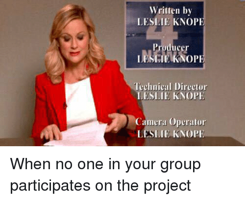 Leslie Knope: Written by  LESLIE KNOPE  IJFSMEKNOPE  Technical Director  LESLIE KNOPE  Camera operator When no one in your group participates on the project