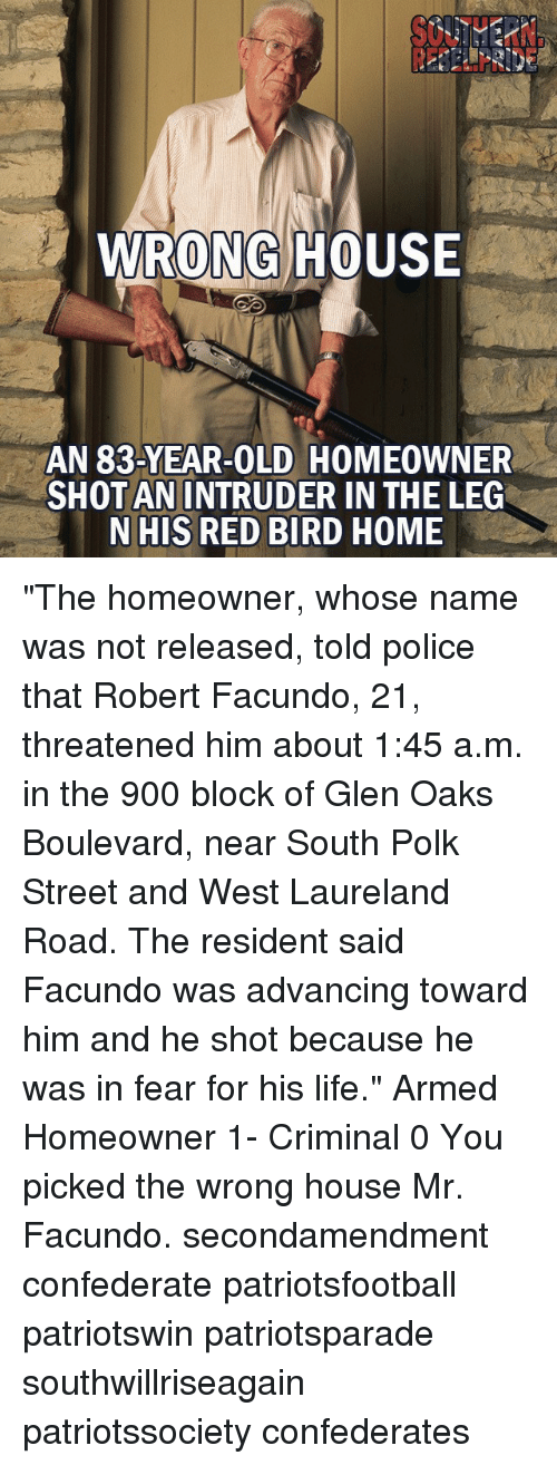"boulevard: WRONG HOUSE  AN 83-YEAR-OLD HOMEOWNER  SHOT AN INTRUDER IN THE LEG  N HIS RED BIRD HOME ""The homeowner, whose name was not released, told police that Robert Facundo, 21, threatened him about 1:45 a.m. in the 900 block of Glen Oaks Boulevard, near South Polk Street and West Laureland Road. The resident said Facundo was advancing toward him and he shot because he was in fear for his life."" Armed Homeowner 1- Criminal 0 You picked the wrong house Mr. Facundo. secondamendment confederate patriotsfootball patriotswin patriotsparade southwillriseagain patriotssociety confederates"