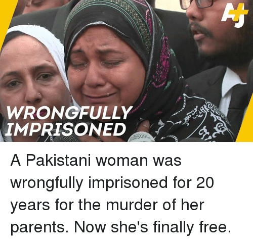 Pakistani: WRONOFULLY  IMPRISONED A Pakistani woman was wrongfully imprisoned for 20 years for the murder of her parents. Now she's finally free.