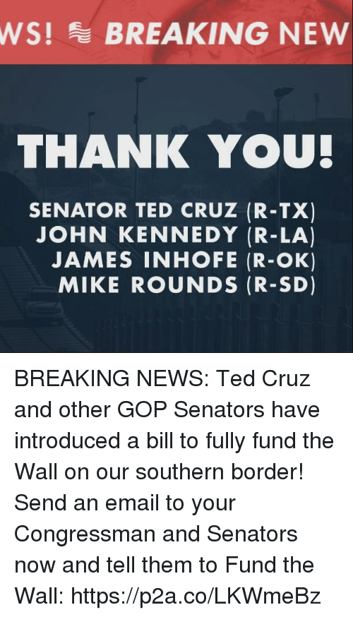 senators: WS!BREAKING NEW  THANK YOU  SENATOR TED CRUZ (R-TX)  JOHN KENNEDY (R-LA)  JAMES INHOFE (R-OK)  MIKE ROUNDS (R-SD) BREAKING NEWS: Ted Cruz and other GOP Senators have introduced a bill to fully fund the Wall on our southern border!   Send an email to your Congressman and Senators now and tell them to Fund the Wall: https://p2a.co/LKWmeBz