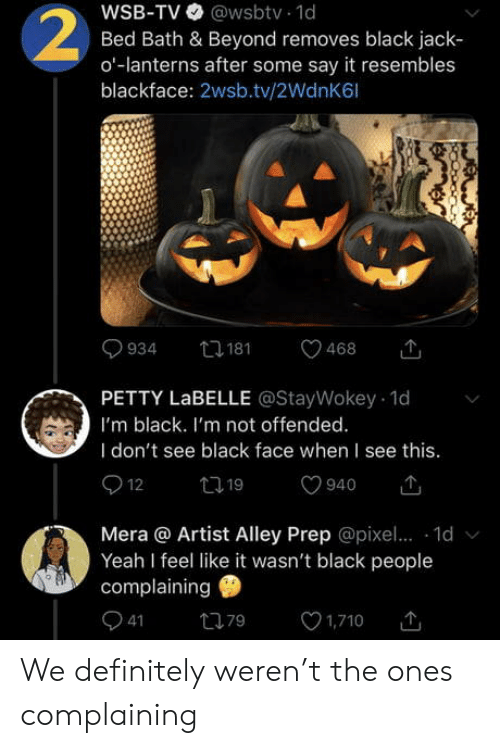 Definitely, Petty, and Yeah: WSB-TV @wsbtv 1d  Bed Bath & Beyond removes black jack  o-lanterns after some say it resembles  blackface: 2wsb.tv/2WdnK6l  2  t181  934  468  PETTY LABELLE @StayWokey 1d  I'm black. I'm not offended.  I don't see black face when I see this.  12  t19  940  Mera @ Artist Alley Prep @pixe.. 1d  Yeah I feel like it wasn't black people  complaining  41  1,710  79 We definitely weren't the ones complaining