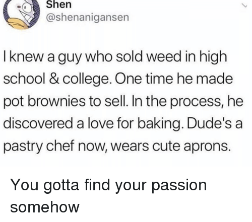 Shenanigansen: wShen  @shenanigansen  I knew a guy who sold weed in high  school & college. One time he made  pot brownies to sell. In the process, he  discovered a love for baking. Dude's a  pastry chef now, wears cute aprons. You gotta find your passion somehow