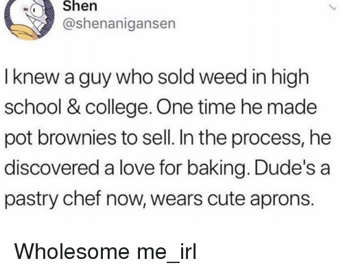 Shenanigansen: wShen  @shenanigansen  I knew a guy who sold weed in high  school & college. One time he made  pot brownies to sell. In the process, he  discovered a love for baking. Dude's a  pastry chef now, wears cute aprons. Wholesome me_irl