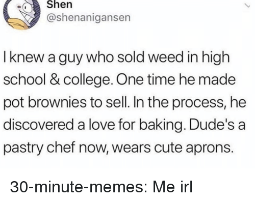 Shenanigansen: wShen  @shenanigansen  I knew a guy who sold weed in high  school & college. One time he made  pot brownies to sell. In the process, he  discovered a love for baking. Dude's a  pastry chef now, wears cute aprons. 30-minute-memes:  Me irl
