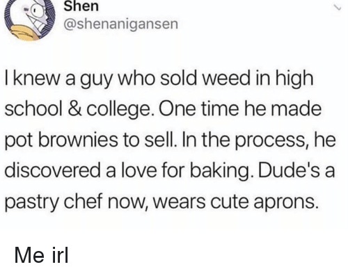 Shenanigansen: wShen  @shenanigansen  I knew a guy who sold weed in high  school & college. One time he made  pot brownies to sell. In the process, he  discovered a love for baking. Dude's a  pastry chef now, wears cute aprons. Me irl