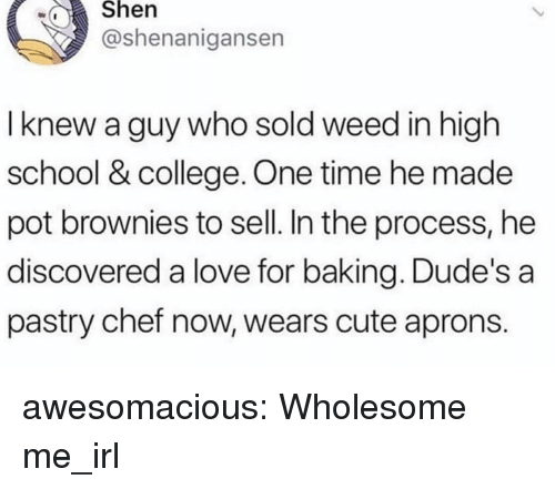 Brownies: wShen  @shenanigansen  I knew a guy who sold weed in high  school & college. One time he made  pot brownies to sell. In the process, he  discovered a love for baking. Dude's a  pastry chef now, wears cute aprons. awesomacious:  Wholesome me_irl