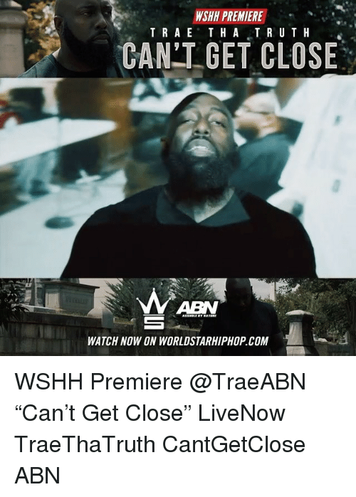 """Memes, Worldstarhiphop, and Wshh: WSHH PREMIERE  TRAE THATRUTH  """"  CAN GET CLOSE  ABN  WATCH NOW ON WORLDSTARHIPHOP.COM WSHH Premiere @TraeABN """"Can't Get Close"""" LiveNow TraeThaTruth CantGetClose ABN"""