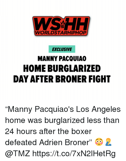"wshh: WSHH  WORLDSTARHIPHOP  EXCLUSIVE  MANNY PACQUIA  HOME BURGLARIZED  DAY AFTER BRONER FIGHT ""Manny Pacquiao's Los Angeles home was burglarized less than 24 hours after the boxer defeated Adrien Broner"" 😳🤦‍♂️ @TMZ https://t.co/7xN2lHetRg"
