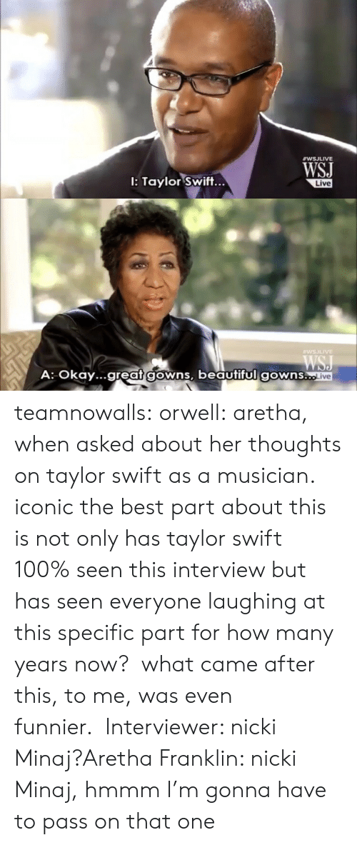 Aretha Franklin: WSJ  I: Taylor Swift...  ve   WSILIVE  A: Okay...great gowns, beautiful gowns..  ve teamnowalls:  orwell:  aretha, when asked about her thoughts on taylor swift as a musician.   iconic  the best part about this is not only has taylor swift 100% seen this interview but has seen everyone laughing at this specific part for how many years now?  what came after this, to me, was even funnier.Interviewer: nicki Minaj?Aretha Franklin: nicki Minaj, hmmm I'm gonna have to pass on that one