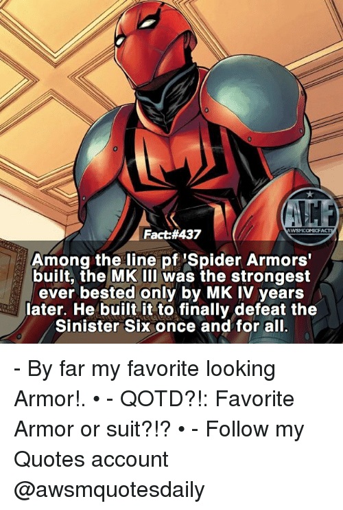 Sinister: WSMCOMICFACT  Fact#437  Among the line pf 'Spider Armors'  built, the MK IIl was the strongest  ever bested only by MK IV years  later. He built it to finally defeat the  Sinister Six once and for all. - By far my favorite looking Armor!. • - QOTD?!: Favorite Armor or suit?!? • - Follow my Quotes account @awsmquotesdaily
