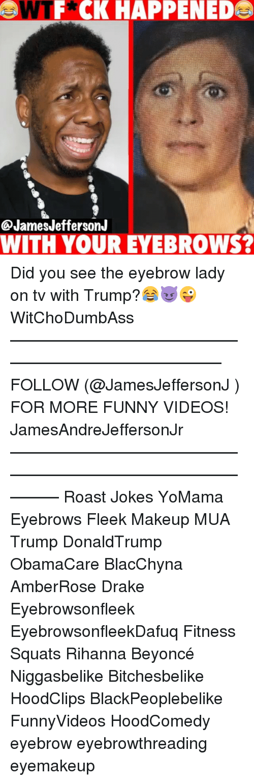 Roastes: WTF*CK HAPPENED  @JamesJeffersonJ  WITH YOUR EYEBROWS? Did you see the eyebrow lady on tv with Trump?😂😈😜 WitChoDumbAss ——————————————————————————— FOLLOW (@JamesJeffersonJ ) FOR MORE FUNNY VIDEOS! JamesAndreJeffersonJr ——————————————————————————————— Roast Jokes YoMama Eyebrows Fleek Makeup MUA Trump DonaldTrump ObamaCare BlacChyna AmberRose Drake Eyebrowsonfleek EyebrowsonfleekDafuq Fitness Squats Rihanna Beyoncé Niggasbelike Bitchesbelike HoodClips BlackPeoplebelike FunnyVideos HoodComedy eyebrow eyebrowthreading eyemakeup