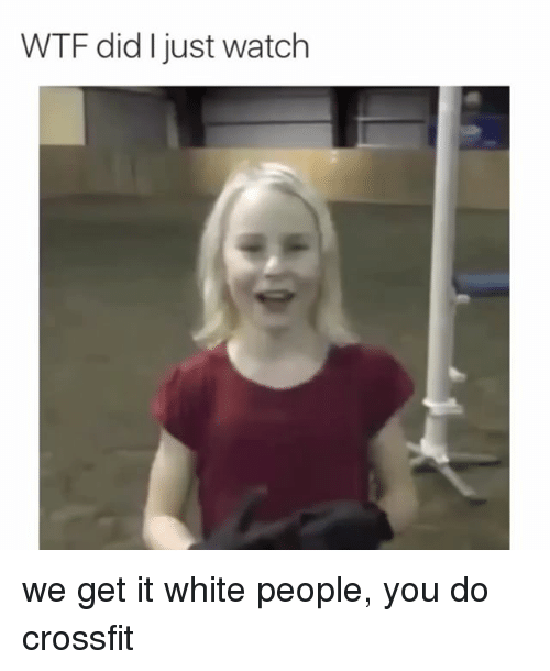 We get it, you vape: WTF did just watch we get it white people, you do crossfit