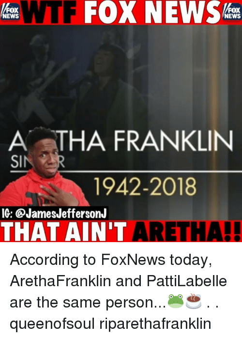 Memes, News, and Wtf: WTF FOX NEWS  FOX  NEWS  FOX  NEWS  A STHA FRANKLIN  1942-2018  IG: @JamesJeffersonJ  THAT AIN'T ARET  HA! According to FoxNews today, ArethaFranklin and PattiLabelle are the same person...🐸☕️ . . queenofsoul riparethafranklin
