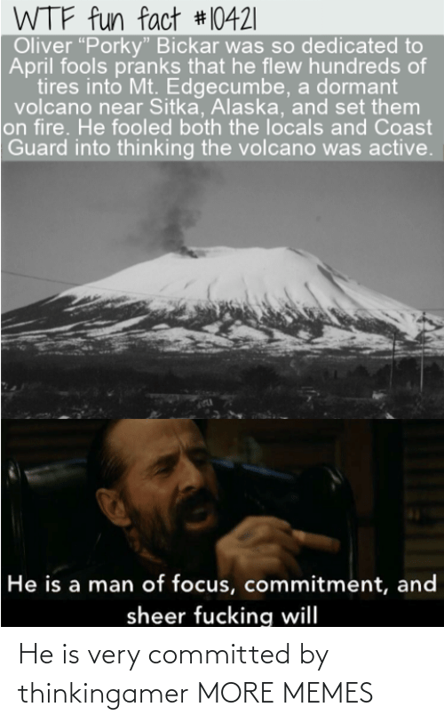 "Active: WTF fun fact #10421|  Oliver ""Porky"" Bickar was so dedicated to  April fools pranks that he flew hundreds of  tires into Mt. Edgecumbe, a dormant  volcano near Sitka, Alaska, and set them  on fire. He fooled both the locals and Coast  Guard into thinking the volcano was active.  He is a man of focus, commitment, and  sheer fucking will He is very committed by thinkingamer MORE MEMES"