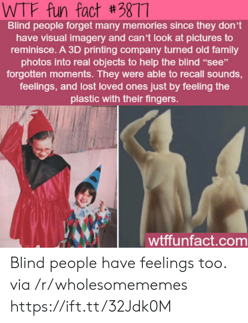 "Objects: WTF fun fact #3877  Blind people forget many memories since they don't  have visual imagery and can't look at pictures to  reminisce. A 3D printing company turned old family  photos into real objects to help the blind ""see""  forgotten moments. They were able to recall sounds,  feelings, and lost loved ones just by feeling the  plastic with their fingers.  wtffunfact.com Blind people have feelings too. via /r/wholesomememes https://ift.tt/32Jdk0M"