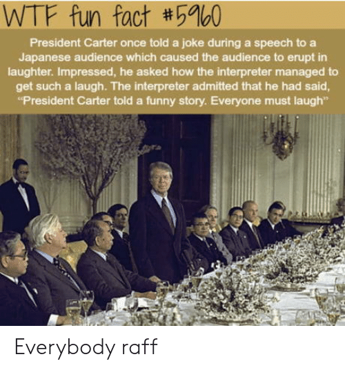 """Funny, Wtf, and Japanese: WTF fun fact #5960  President Carter once told a joke during a speech to a  Japanese audience which caused the audience to erupt in  laughter. Impressed, he asked how the interpreter managed to  get such a laugh. The interpreter admitted that he had said  """"President Carter told a funny story. Everyone must laugh"""" Everybody raff"""