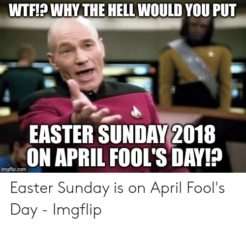 April Fools Memes: WTF!P WHY THE HELL WOULD YOU PUT  EASTER SUNDAY 2018  ON APRIL FOOL'S DAY!F  imgflip.com Easter Sunday is on April Fool's Day - Imgflip