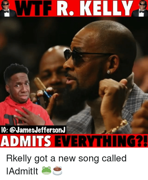 Memes, R. Kelly, and Wtf: WTF  R. KELLY  IG: @JamesJeffersonJ  ADMITS EVERYTHING?! Rkelly got a new song called IAdmitIt 🐸☕️