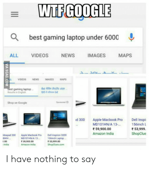 Amazon, Apple, and Dell: WTFGOOGLE  best gaming laptop under 6000  ALL VIDEOS NEWS IMAGES MAPS  boest gaming laptp  sa  Rslts in Fnglish  Shop on Google  d 300 Apple Macbook Pro Dell Inspl  156inch L  53,999  ShopClue  MD101HN/A 13.  59,900.00  Amazon India  deapad 300 Apple Macbook ProDel piron 5559  MD10THN/A 13  1.00  India  Shinch Laptop  53.999.00  hopClues.com  Amazon indis I have nothing to say