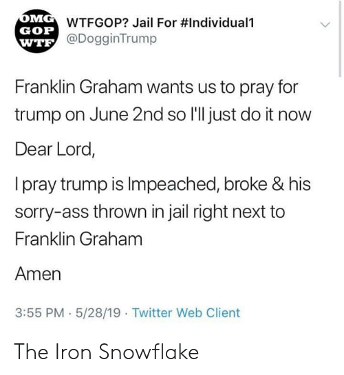 Franklin: WTFGOP? Jail For #Individuali  GOP  @DogginTrump  WTE  Franklin Graham wants us to pray for  trump on June 2nd so I'll just do it now  Dear Lord,  I pray trump is Impeached, broke & his  sorry-ass thrown in jail right next to  Franklin Graham  Amen  3:55 PM 5/28/19  Twitter Web Client The Iron Snowflake