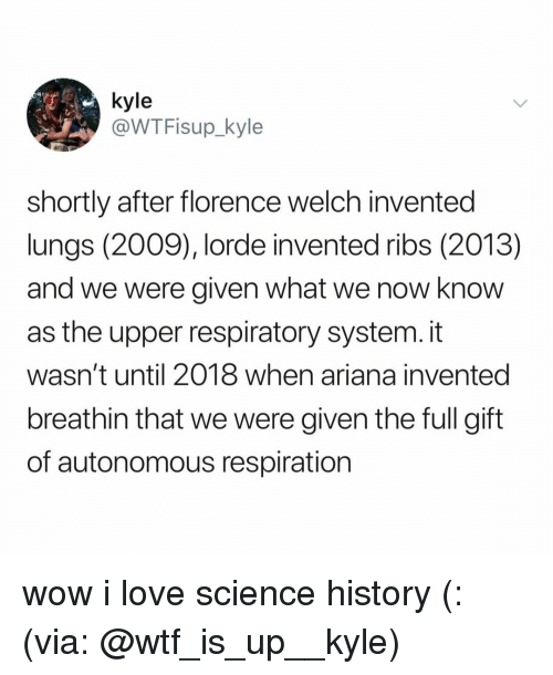 respiratory: @WTFisup_kyle  shortly after florence welch invented  lungs (2009), lorde invented ribs (2013)  and we were given what we now know  as the upper respiratory system. it  wasn't until 2018 when ariana invented  breathin that we were given the full gift  of autonomous respiration wow i love science history (: (via: @wtf_is_up__kyle)