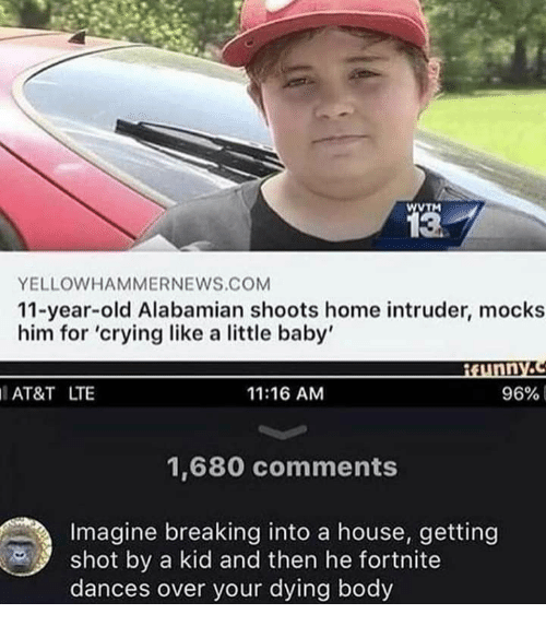Crying, At&t, and Home: wTM  13  YELLOWHAMMERNEWS.COM  11-year-old Alabamian shoots home intruder, mocks  him for 'crying like a little baby'  Munny.c  AT&T LTE  11:16 AM  96%  1,680 comments  Imagine breaking into a house, getting  shot by a kid and then he fortnite  dances over your dying body