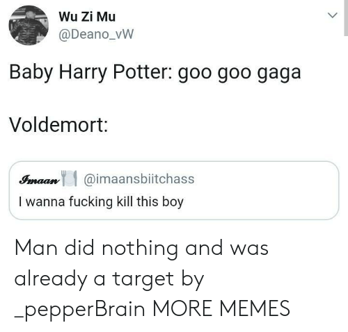 gaga: Wu Zi Mu  @Deano_vW  Baby Harry Potter: goo goo gaga  Voldemort:  Simaan@imaansbiitchass  I wanna fucking kill this boy Man did nothing and was already a target by _pepperBrain MORE MEMES