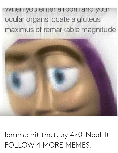 Dank, Maximus, and Memes: wVnen you ener a room ang your  Ocular organs locate a gluteus  maximus of remarkable magnitude lemme hit that. by 420-Neal-It FOLLOW 4 MORE MEMES.