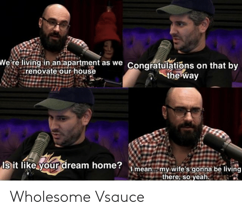 Renovate: wWe' re living in an apartment as we Congratulations on that by  renovate our house  the way  Is it like your dream home?mean.. my wite's gonna be living  there, so yeah. Wholesome Vsauce