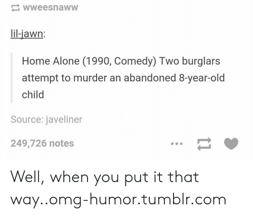 Being Alone, Home Alone, and Omg: wweesnaww  lil-jawn:  Home Alone (1990, Comedy) Two burglars  attempt to murder an abandoned 8-year-old  child  Source: javeliner  249,726 notes Well, when you put it that way..omg-humor.tumblr.com