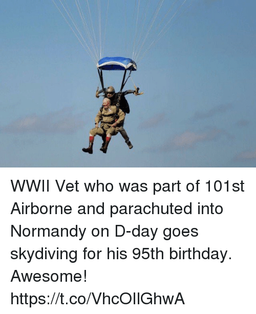normandy: WWII Vet who was part of 101st Airborne and parachuted into Normandy on D-day goes skydiving for his 95th birthday. Awesome! https://t.co/VhcOIlGhwA