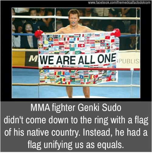 nativism: www.facebook.com/themedicalfactsdotcom  WE ARE ALL ONE  PUBLIS  MMA fighter Genki Sudo  didn't come down to the ring with a flag  of his native country. Instead, he had a  flag unifying us as equals