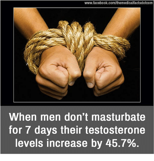 dont masturbate: www.facebook.com/themedicalfactsdotcom  When men don't masturbate  for 7 days their testosterone  levels increase by 45.7%