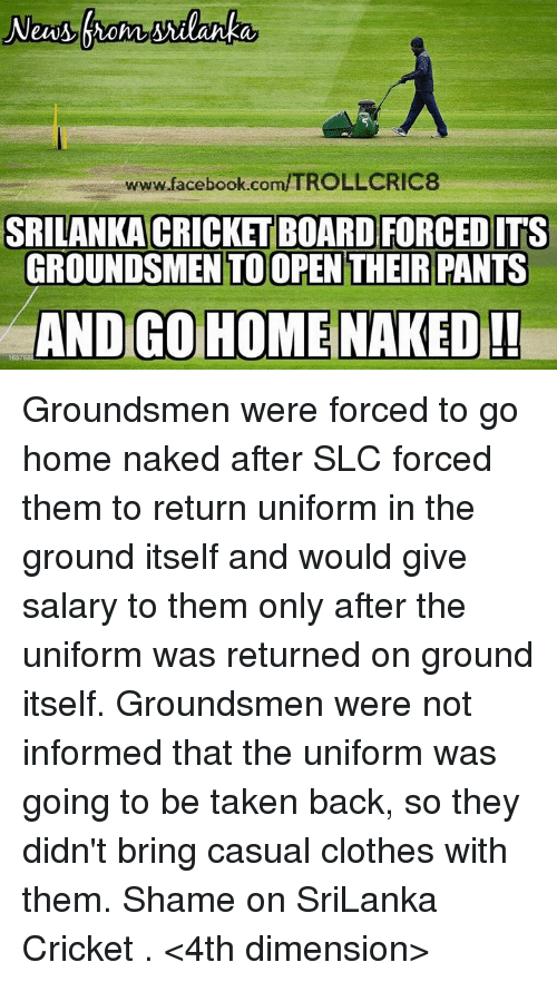 slc: www.facebook.com/TROLLCRIC8  SRILANKA CRICKET BOARD FORCED ITS  GROUNDSMEN TOOPEN THEIR PANTS  AND GO HOME NAKED!  168 Groundsmen were forced to go home naked after SLC forced them to return uniform in the ground itself and would give salary to them only after the uniform was returned on ground itself.  Groundsmen were not informed that the uniform was going to be taken back, so they didn't bring casual clothes with them. Shame on SriLanka Cricket .  <4th dimension>