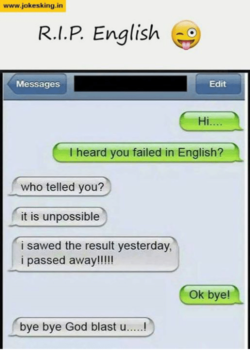 Unpossible: www.jokesking in  R.I.P English  Messages  Edit  Hi  l heard you failed in English?  who telled you?  it is unpossible  i sawed the result yesterday,  i passed away!!!!!  Ok bye!  bye bye God blast u.....!