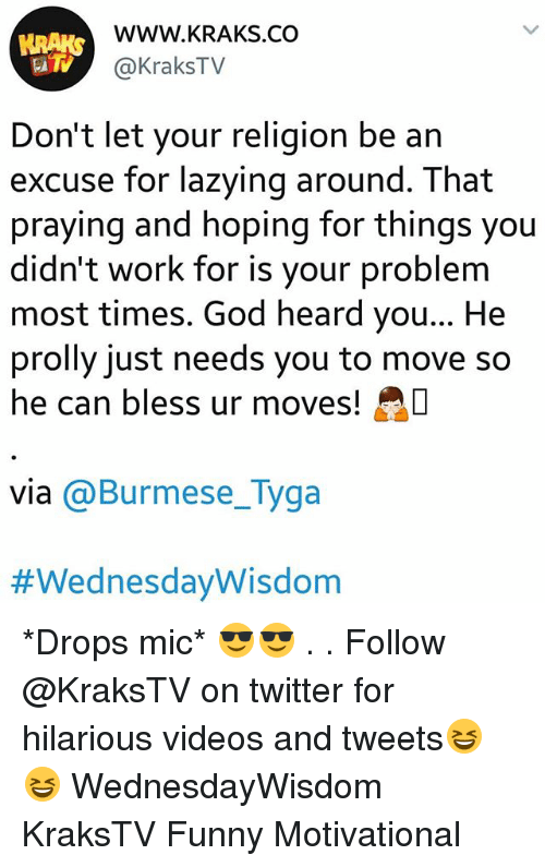Funny Motivational: WWW.KRAKS.CO  @KraksTV  Don't let your religion be an  excuse for lazying around. That  praying and hoping for things you  didn't work for is your problem  most times. God heard you... He  prolly just needs you to move so  he can bless ur moves!  via @Burmese_Tyga  *Drops mic* 😎😎 . . Follow @KraksTV on twitter for hilarious videos and tweets😆😆 WednesdayWisdom KraksTV Funny Motivational