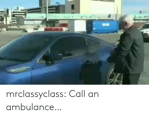 ambulance: www. mrclassyclass:  Call an ambulance…