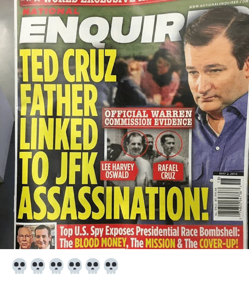 oswald: WWW.NATIONALENQUIRER.COM  ENQUIR  TED CRUZ  FATHER  OFFICIAL WARREN  LINKED  COMMISSION EVIDENCE  TO JFK  LEE HARVEY  RAFAEL  OSWALD  CRUZ  MAY 2, 2016  ASSASSINATION!  Top U.S. Spy Exposes Presidential Race Bombshell:  The BLOOD MONEY The MISSION& The COVER-UP! 💀💀💀💀💀💀