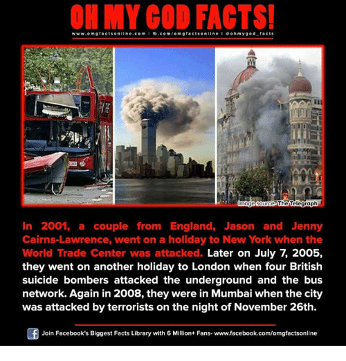 Suicide Bomber: www.om facts online.com I fb.com  gfactson line a oh my god facts  The Telegraph  Image Source  In 2001, a couple from England, Jason and Jenny  Cairns Lawrence, went on a holiday to New York when the  World Trade Center was attacked.  they went on another holiday to London when four British  suicide bombers attacked the underground and the bus  network. Again in 2008, they were in Mumbai when the city  was attacked by terrorists on the night of November 26th.  Of Join Facebook's Biggest Facts Library with 6 Million+ Fans- www.facebook.com/omgfactsonline