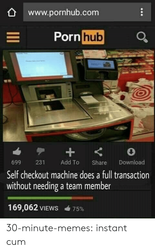 Cum, Memes, and Porn Hub: www.pornhub.com  Porn  hub  699 231 Add To Share Download  Self checkout machine does a full transaction  without needing a team member  169,062 VIEWS 75% 30-minute-memes:  instant cum
