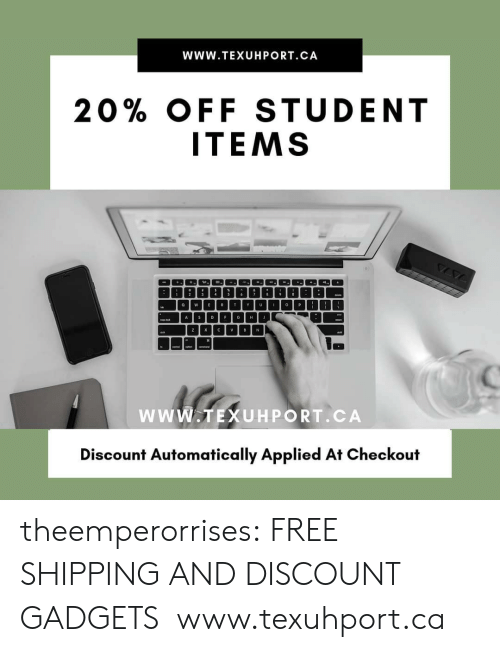 4 6: WwW.TEXUHPORT.CA  20% OFF STUDENT  ITEMS  4  6  T  U  P  O  E  R  o  w  Y  A D  E  G  J  H  C  V  Z  X  v  B  N  wwW.TEXUHPORT.CA  Discount Automatically Applied At Checkout theemperorrises:  FREE SHIPPING AND DISCOUNT GADGETS  www.texuhport.ca