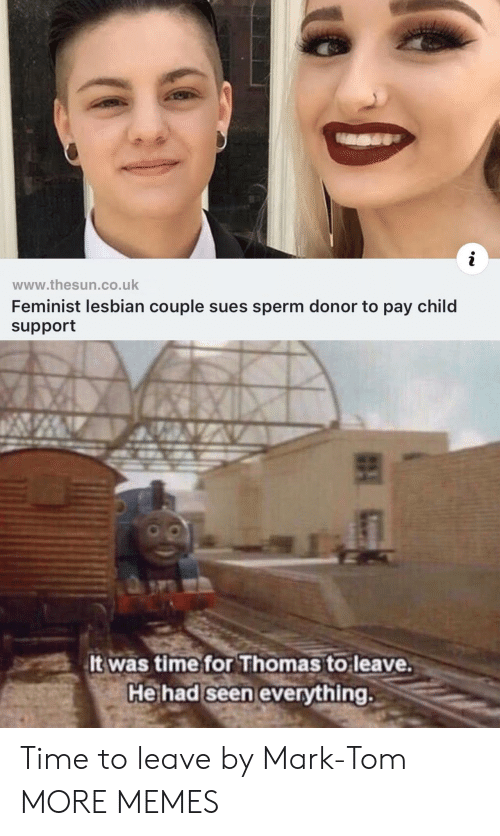 Child Support: www.thesun.co.uk  Feminist lesbian couple sues sperm donor to pay child  support  5  It was time for Thomas to leave.  He had seen everything. Time to leave by Mark-Tom MORE MEMES