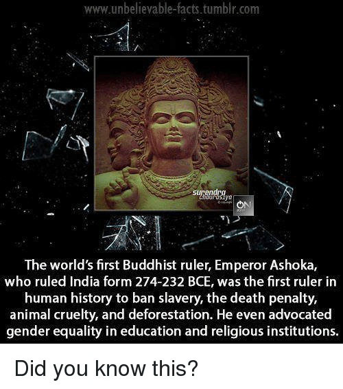 deforestation: www.unbelievable facts tumblr.com  surendra  The world'sfirst Buddhist ruler, Emperor Ashoka,  who ruled India form 274-232 BCE, was the first ruler in  human history to ban slavery, the death penalty,  animal cruelty, and deforestation. He even advocated  gender equality in education and religious institutions. Did you know this?