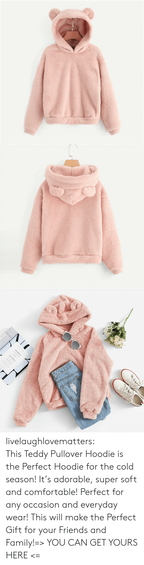 hoodie: www.w. livelaughlovematters:  This Teddy Pullover Hoodie is the Perfect Hoodie for the cold season! It's adorable, super soft and comfortable! Perfect for any occasion and everyday wear! This will make the Perfect Gift for your Friends and Family!=> YOU CAN GET YOURS HERE <=