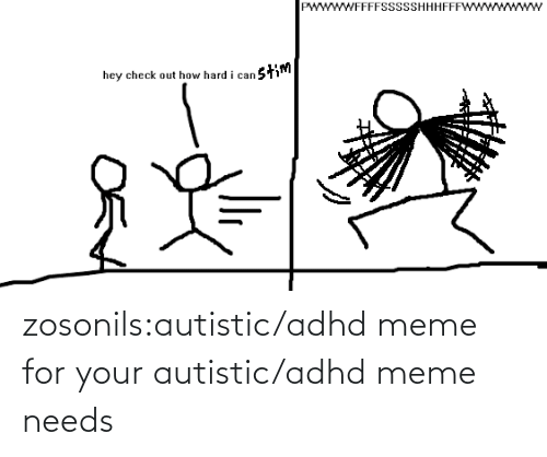 Meme For: wwWFFFFSSsSSHHHFFF  stim  hey check out how hard i can zosonils:autistic/adhd meme for your autistic/adhd meme needs