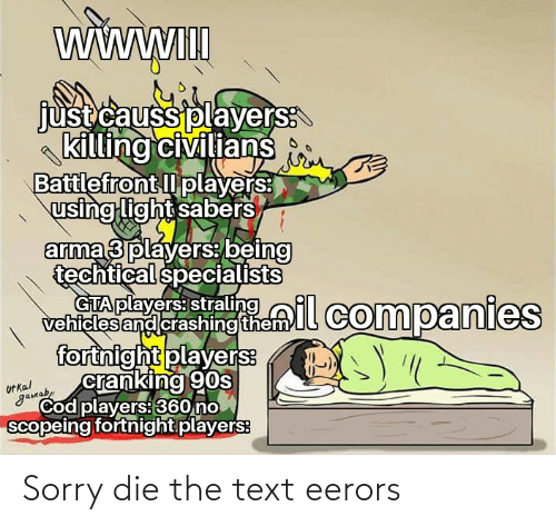 Civilians: WWWII  just causs players:  killing civilians  Battlefront l players:  using light sabers  arma 3 players being  techtical specialists  strallil companies  GTA players: straling  vehicles and crashing them  fortnight players:  cranking 90s  Ut kal  gamab,  Cod players: 360 no  scopeing fortnight players: Sorry die the text eerors