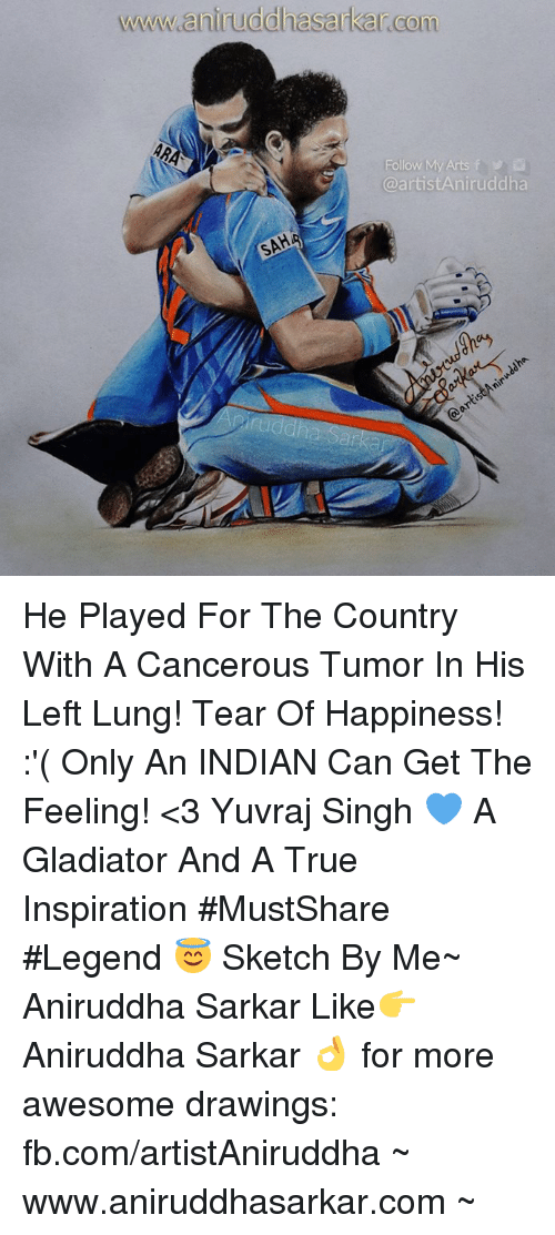 Gladiator, Memes, and True: wwwww aniruddhasarkarcom  Follow My Arts f  @artistAniruddha He Played For The Country With A Cancerous Tumor In His Left Lung! Tear Of Happiness! :'( Only An INDIAN Can Get The Feeling! <3 Yuvraj Singh 💙 A Gladiator And A True Inspiration   #MustShare #Legend 😇  Sketch By Me~ Aniruddha Sarkar Like👉 Aniruddha Sarkar 👌 for more awesome drawings: fb.com/artistAniruddha ~ www.aniruddhasarkar.com ~