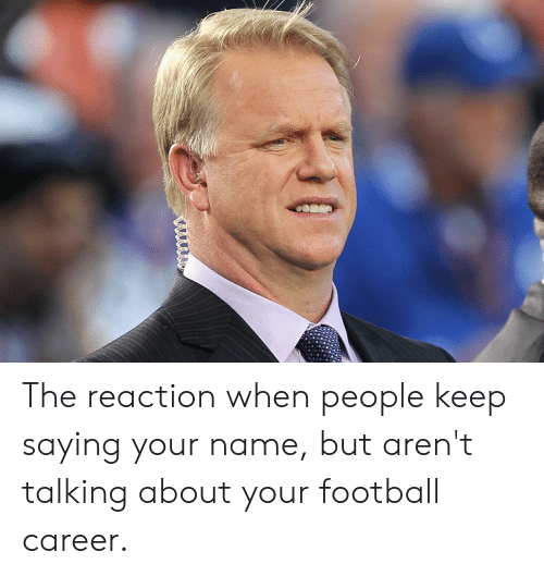 Football, Reddit, and Name: wwwww The reaction when people keep saying your name, but aren't talking about your football career.