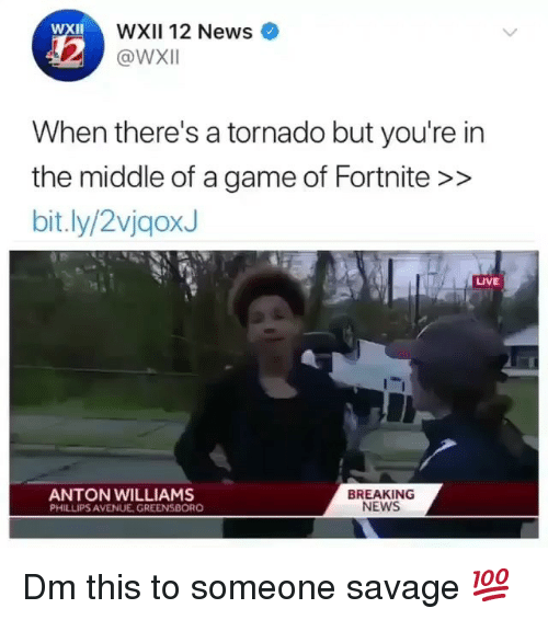 Memes, News, and Savage: WXII 12 News  @WXII  XII  When there's a tornado but you're in  the middle of a game of Fortnite >>  bit.ly/2vjgoxJ  LIVE  ANTON WILLIAMS  PHILLIPS AVENUE GREENSBORO  BREAKING  NEWS Dm this to someone savage 💯